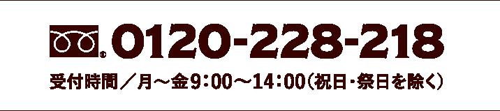 フリーダイヤル 0120-228-218 受付時間/月〜金9:00〜14:00(祝日・祭日を除く)